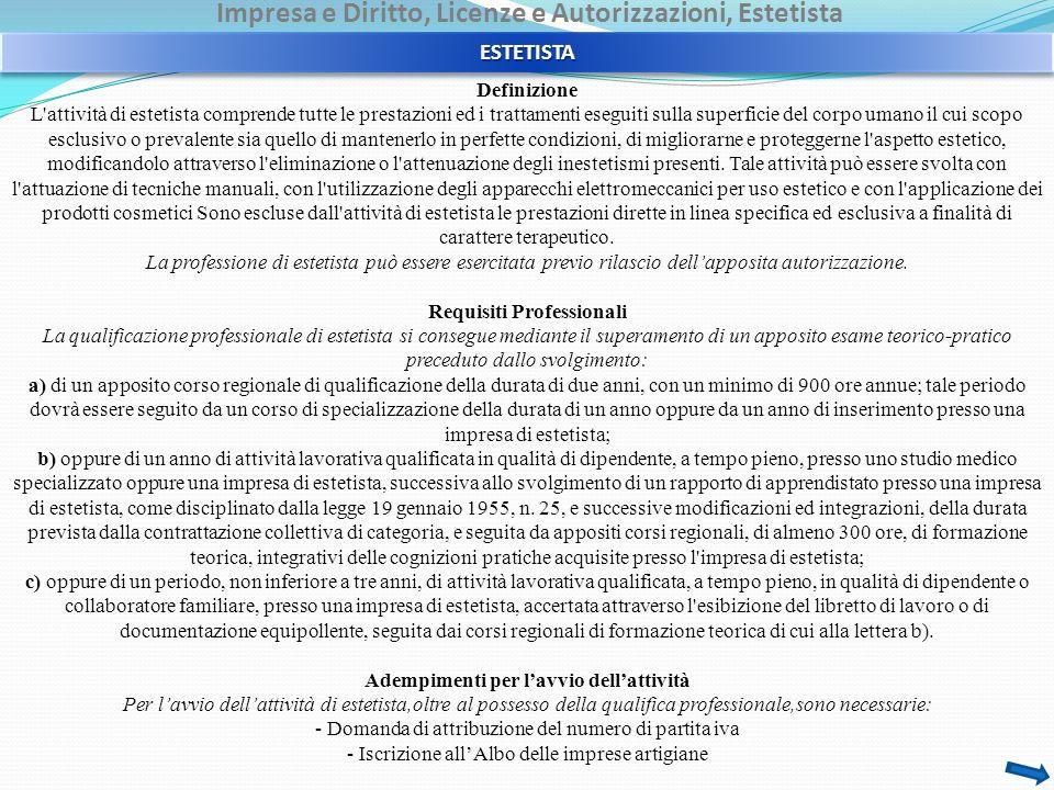 Impresa e Diritto, Licenze e Autorizzazioni, Estetista - Domanda di iscrizione nel Registro delle Imprese con denuncia di inizio attività al Repertorio Economico Amministrativo (REA) - Iscrizione nella gestione dei contributi e delle prestazioni previdenziali presso l Inps - Iscrizione all assicurazione obbligatoria contro gli infortuni sul lavoro presso l Inail - Rispetto delle direttive e delle norme igienico-sanitarie regionali e provinciali Le imprese artigiane esercenti l attività di estetista che vendano o comunque cedano alla clientela prodotti cosmetici, strettamente inerenti allo svolgimento della propria attività, al solo fine della continuità dei trattamenti in corso, non necessitano dell autorizzazione amministrativa relativa al commercio.