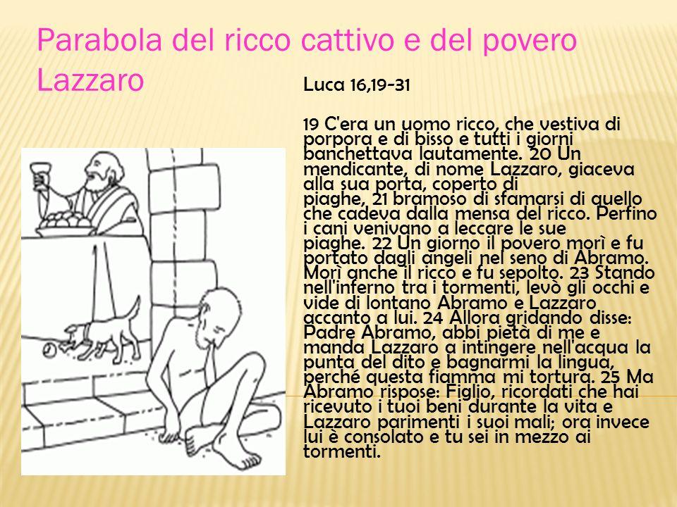 Luca 16,19-31 19 C'era un uomo ricco, che vestiva di porpora e di bisso e tutti i giorni banchettava lautamente. 20 Un mendicante, di nome Lazzaro, gi