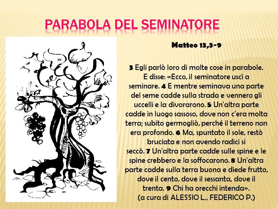 Matteo 13,3-9 3 Egli parlò loro di molte cose in parabole. E disse: «Ecco, il seminatore uscì a seminare. 4 E mentre seminava una parte del seme cadde
