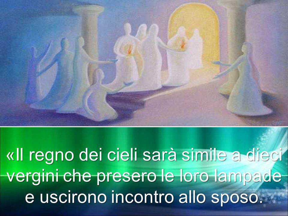 «Il regno dei cieli sarà simile a dieci vergini che presero le loro lampade e uscirono incontro allo sposo.