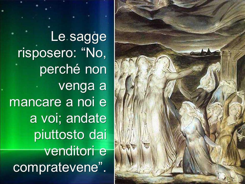 Matteo 3,1-12 Le sagge risposero: No, perché non venga a mancare a noi e a voi; andate piuttosto dai venditori e compratevene.