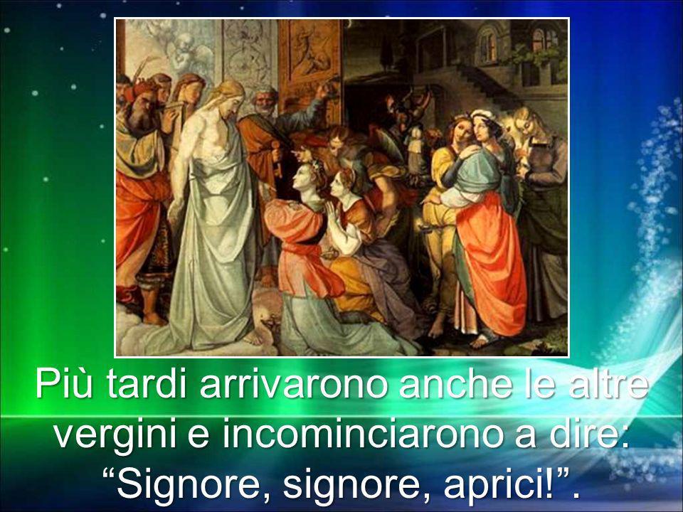 Più tardi arrivarono anche le altre vergini e incominciarono a dire: Signore, signore, aprici!.