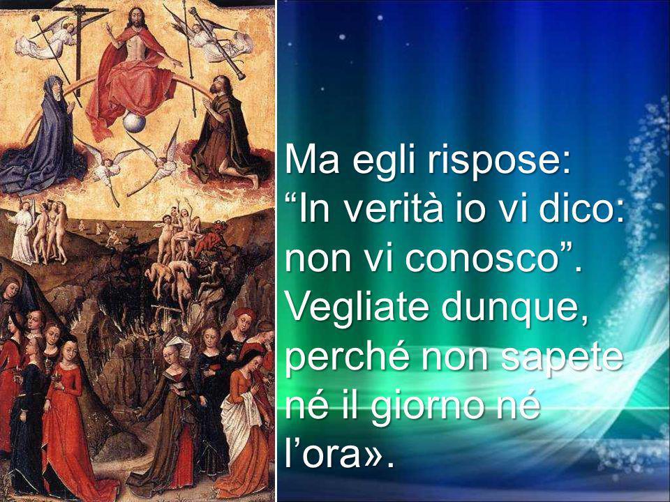 Ma egli rispose: In verità io vi dico: non vi conosco. Vegliate dunque, perché non sapete né il giorno né lora».