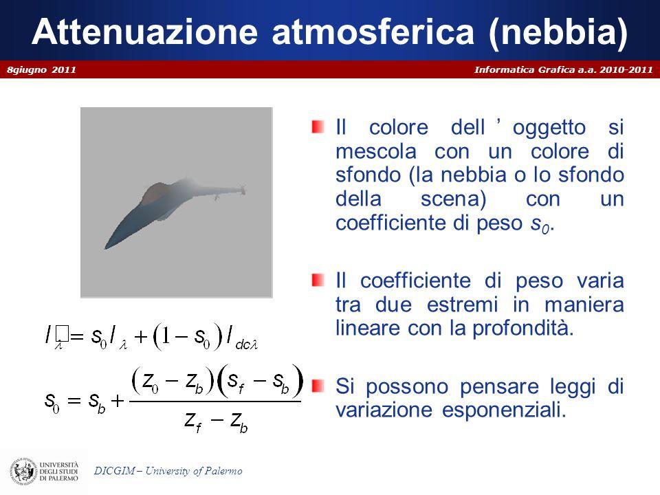 Informatica Grafica a.a. 2010-2011 DICGIM – University of Palermo Attenuazione atmosferica (nebbia) Il colore delloggetto si mescola con un colore di