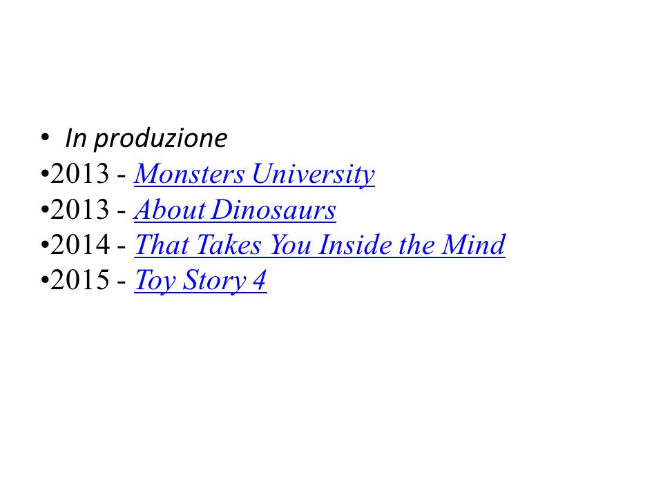 In produzione 2013 - Monsters UniversityMonsters University 2013 - About DinosaursAbout Dinosaurs 2014 - That Takes You Inside the MindThat Takes You Inside the Mind 2015 - Toy Story 4Toy Story 4