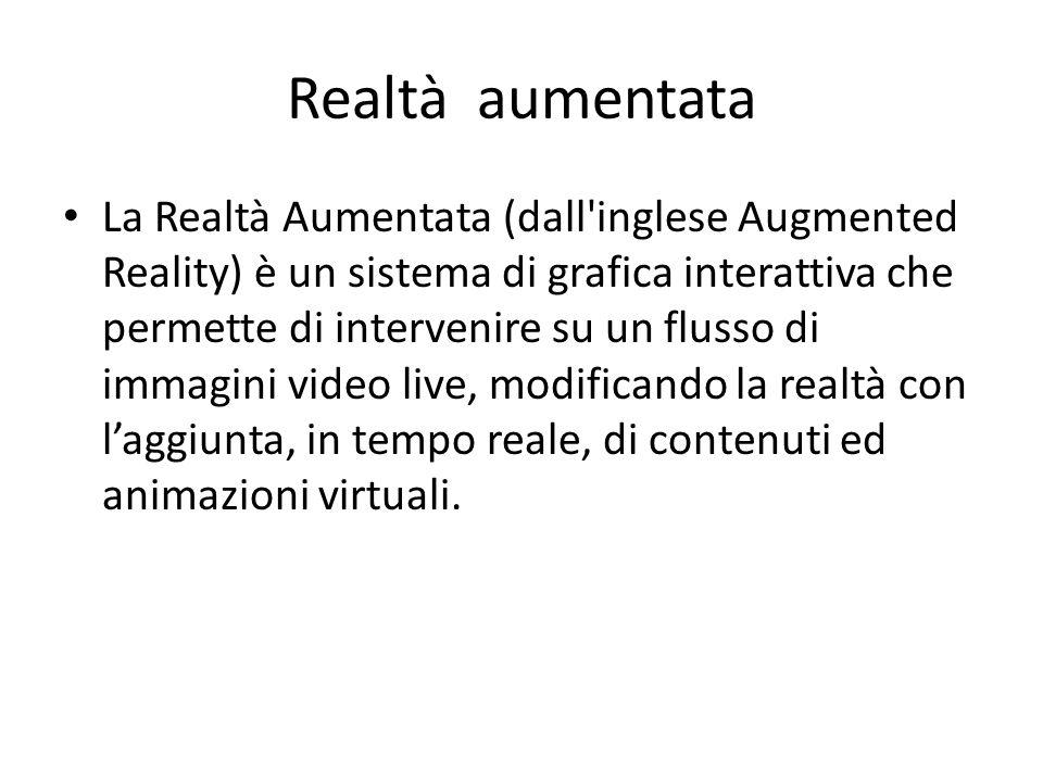 Realtà aumentata La Realtà Aumentata (dall'inglese Augmented Reality) è un sistema di grafica interattiva che permette di intervenire su un flusso di