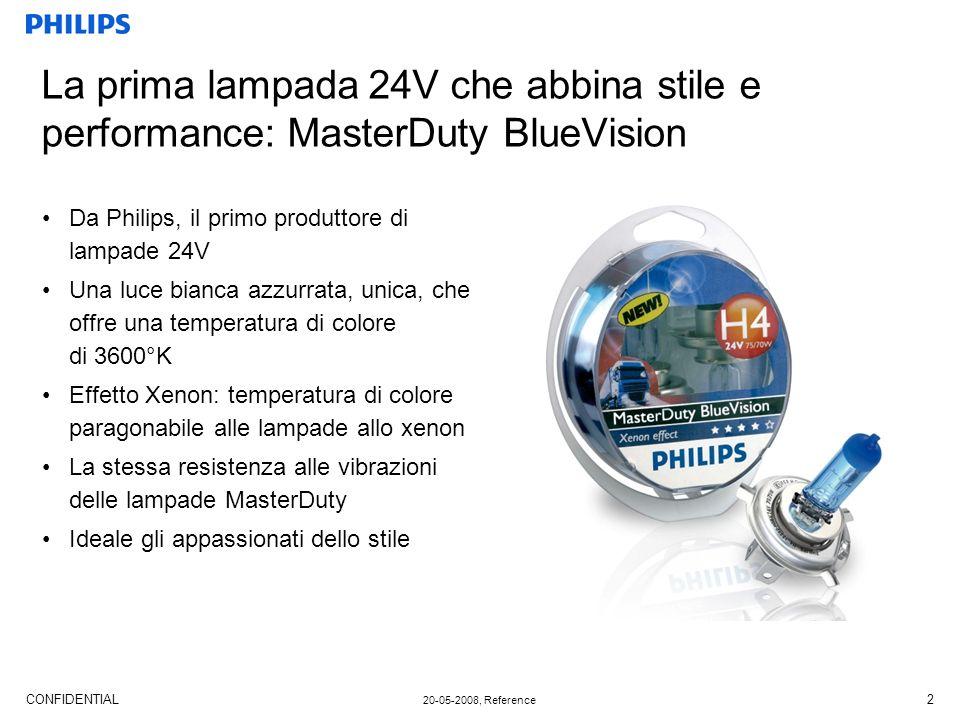 CONFIDENTIAL 20-05-2008, Reference 2 La prima lampada 24V che abbina stile e performance: MasterDuty BlueVision Da Philips, il primo produttore di lampade 24V Una luce bianca azzurrata, unica, che offre una temperatura di colore di 3600°K Effetto Xenon: temperatura di colore paragonabile alle lampade allo xenon La stessa resistenza alle vibrazioni delle lampade MasterDuty Ideale gli appassionati dello stile