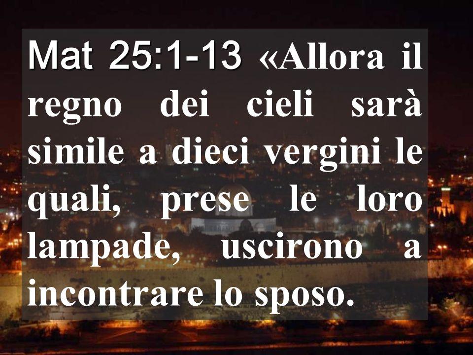 Mat 25:1-13 Mat 25:1-13 «Allora il regno dei cieli sarà simile a dieci vergini le quali, prese le loro lampade, uscirono a incontrare lo sposo.