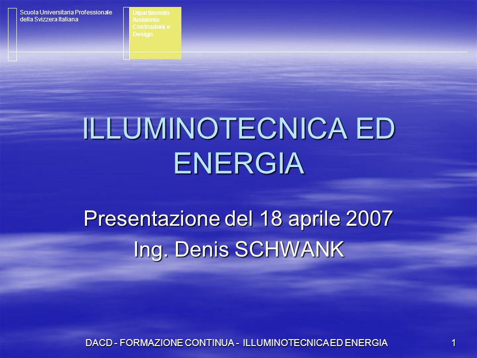 DACD - FORMAZIONE CONTINUA - ILLUMINOTECNICA ED ENERGIA 1 ILLUMINOTECNICA ED ENERGIA Presentazione del 18 aprile 2007 Ing. Denis SCHWANK Scuola Univer