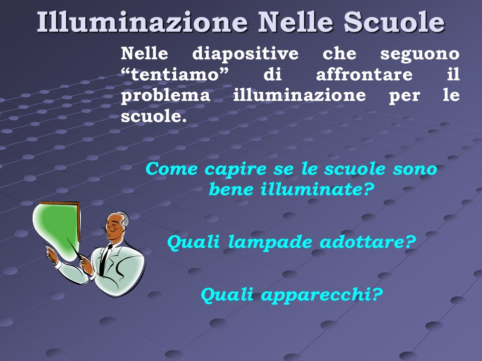 Illuminazione Nelle Scuole Nelle diapositive che seguono tentiamo di affrontare il problema illuminazione per le scuole. Come capire se le scuole sono