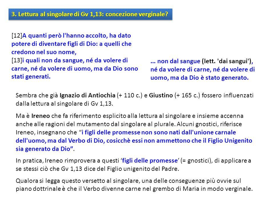 3. Lettura al singolare di Gv 1,13: concezione verginale? Sembra che già Ignazio di Antiochia (+ 110 c.) e Giustino (+ 165 c.) fossero influenzati dal