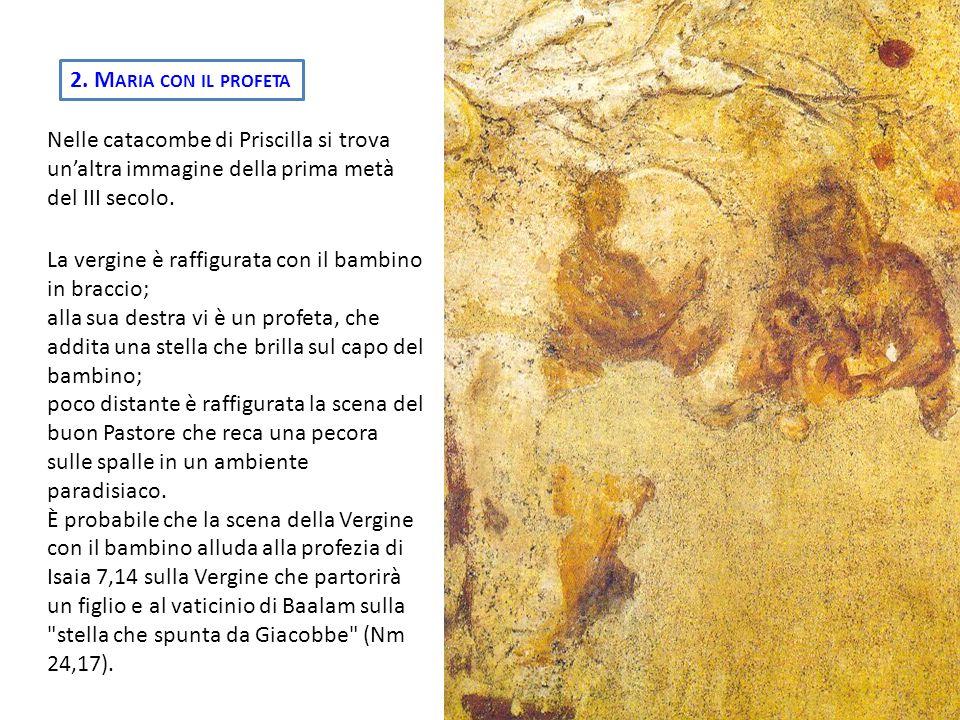 2. M ARIA CON IL PROFETA Nelle catacombe di Priscilla si trova unaltra immagine della prima metà del III secolo. La vergine è raffigurata con il bambi