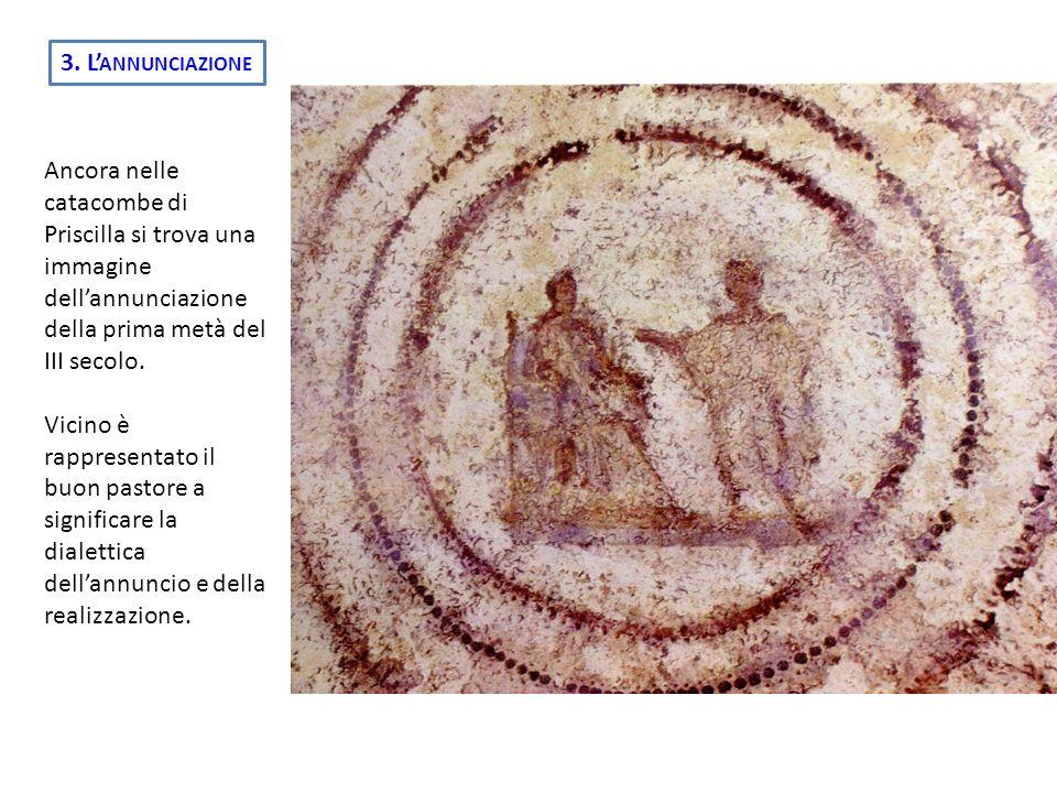3. L ANNUNCIAZIONE Ancora nelle catacombe di Priscilla si trova una immagine dellannunciazione della prima metà del III secolo. Vicino è rappresentato