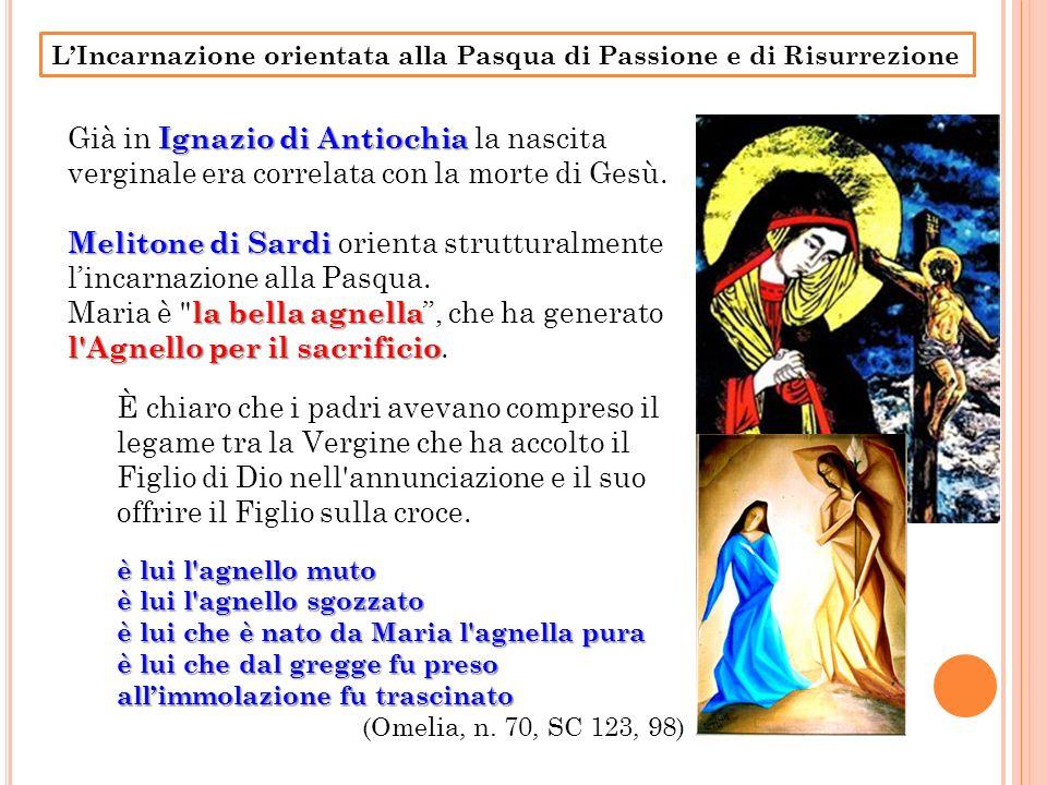 LIncarnazione orientata alla Pasqua di Passione e di Risurrezione Ignazio di Antiochia Già in Ignazio di Antiochia la nascita verginale era correlata