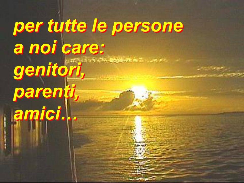 per tutte le persone a noi care: genitori, parenti, amici… per tutte le persone a noi care: genitori, parenti, amici…