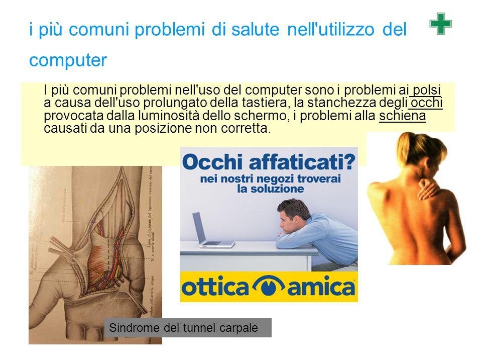 i più comuni problemi di salute nell'utilizzo del computer I più comuni problemi nell'uso del computer sono i problemi ai polsi a causa dell'uso prolu