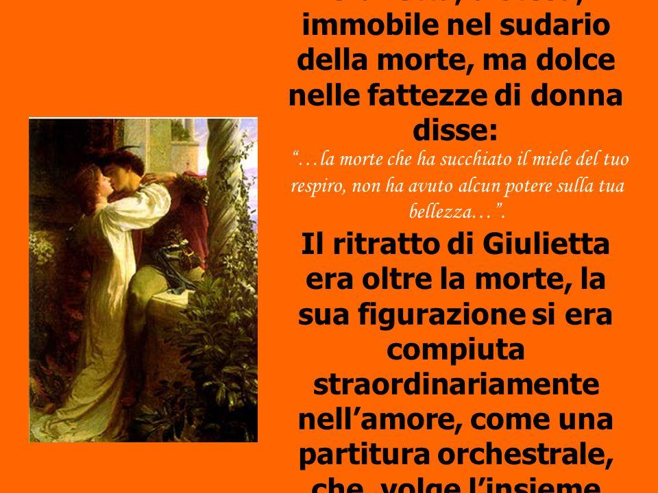 Quando Romeo discese le stanze del sonno eterno e vide la sua Giulietta, distesa, immobile nel sudario della morte, ma dolce nelle fattezze di donna d