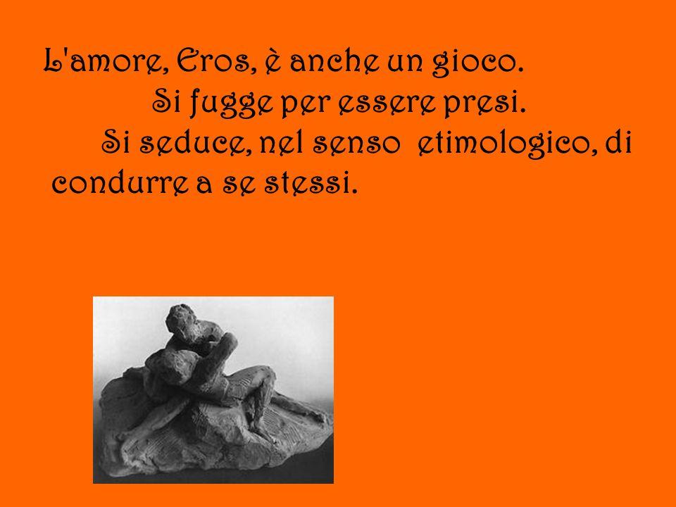 L'amore, Eros, è anche un gioco. Si fugge per essere presi. Si seduce, nel senso etimologico, di condurre a se stessi.