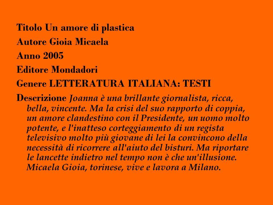 Titolo Un amore di plastica Autore Gioia Micaela Anno 2005 Editore Mondadori Genere LETTERATURA ITALIANA: TESTI Descrizione Joanna è una brillante giornalista, ricca, bella, vincente.