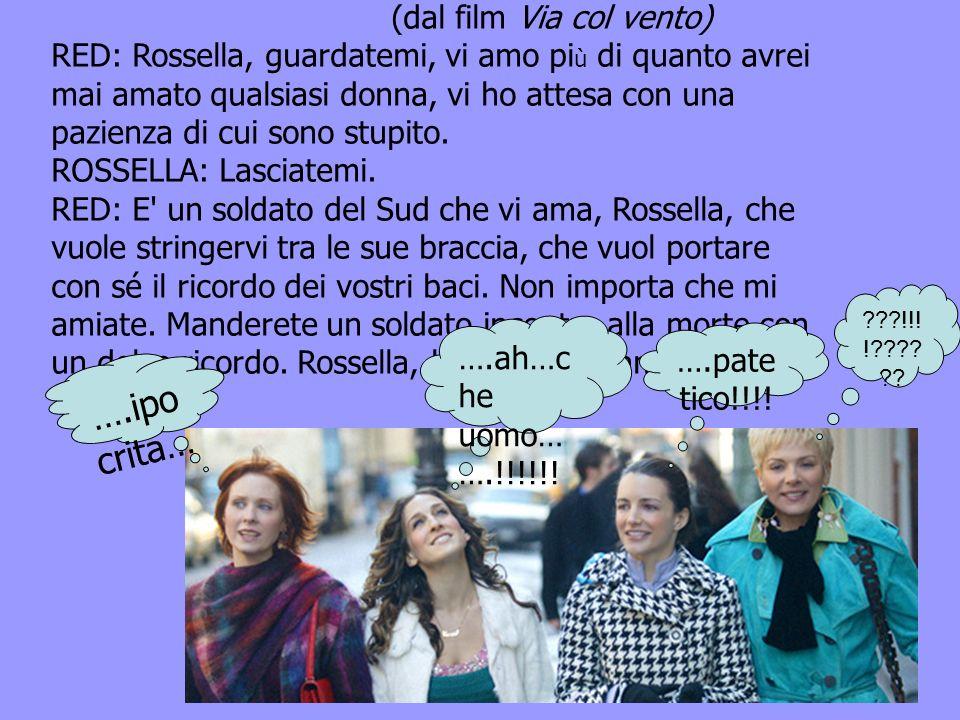 (dal film Via col vento) RED: Rossella, guardatemi, vi amo pi ù di quanto avrei mai amato qualsiasi donna, vi ho attesa con una pazienza di cui sono stupito.