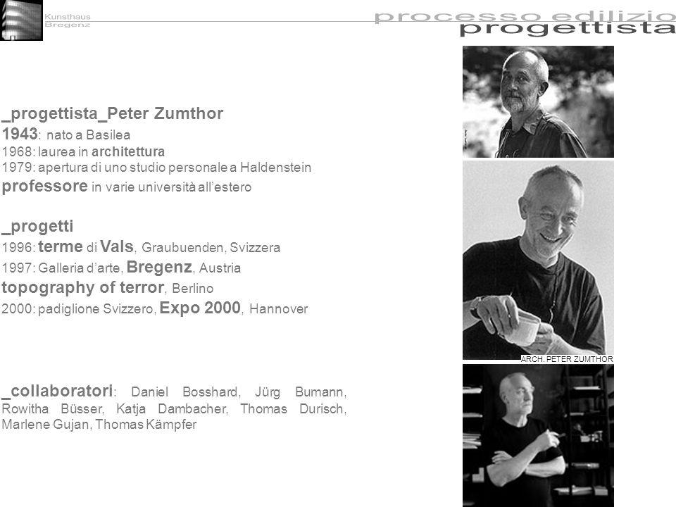 _progettista_Peter Zumthor 1943 : nato a Basilea 1968: laurea in architettura 1979: apertura di uno studio personale a Haldenstein professore in varie