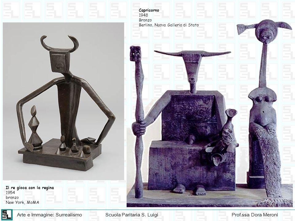 Arte e Immagine: SurrealismoScuola Paritaria S. LuigiProf.ssa Dora Meroni Capricorno 1948 Bronzo Berlino, Nuova Galleria di Stato Il re gioca con la r