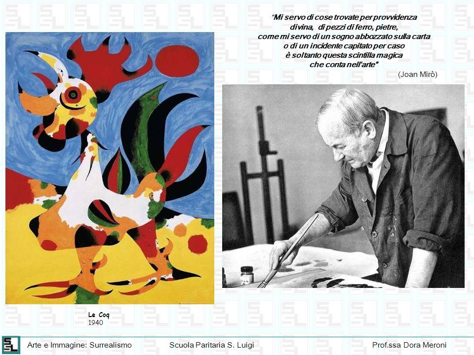 Arte e Immagine: SurrealismoScuola Paritaria S. LuigiProf.ssa Dora Meroni Le Coq 1940 Mi servo di cose trovate per provvidenza divina, di pezzi di fer