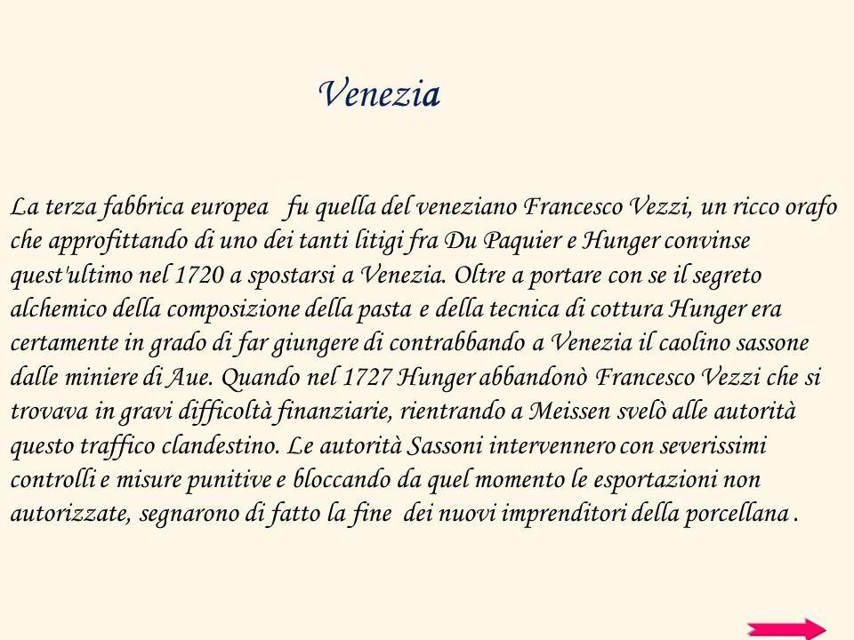La terza fabbrica europea fu quella del veneziano Francesco Vezzi, un ricco orafo che approfittando di uno dei tanti litigi fra Du Paquier e Hunger co