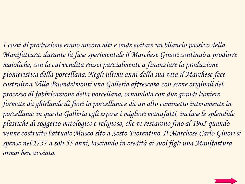 I costi di produzione erano ancora alti e onde evitare un bilancio passivo della Manifattura, durante la fase sperimentale il Marchese Ginori continuò