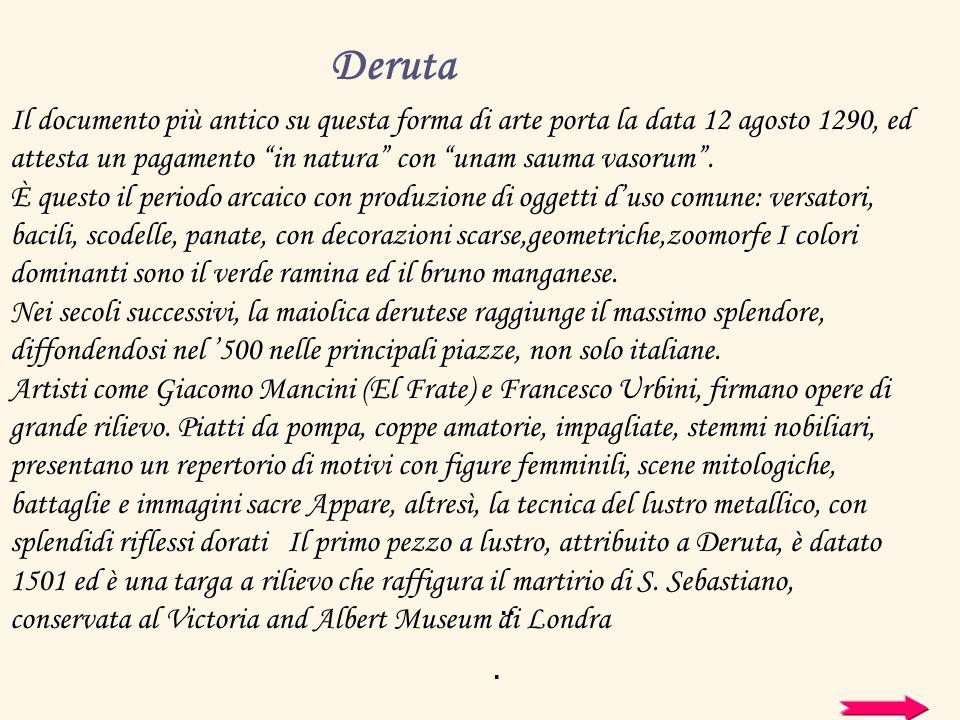 Deruta si identifica con la produzione di maioliche artistiche. Il documento più antico su questa forma di arte porta la data 12 agosto 1290, ed attes