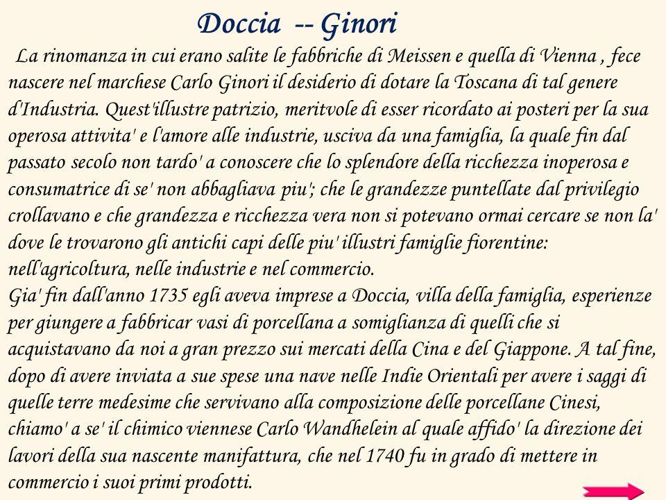 La rinomanza in cui erano salite le fabbriche di Meissen e quella di Vienna, fece nascere nel marchese Carlo Ginori il desiderio di dotare la Toscana