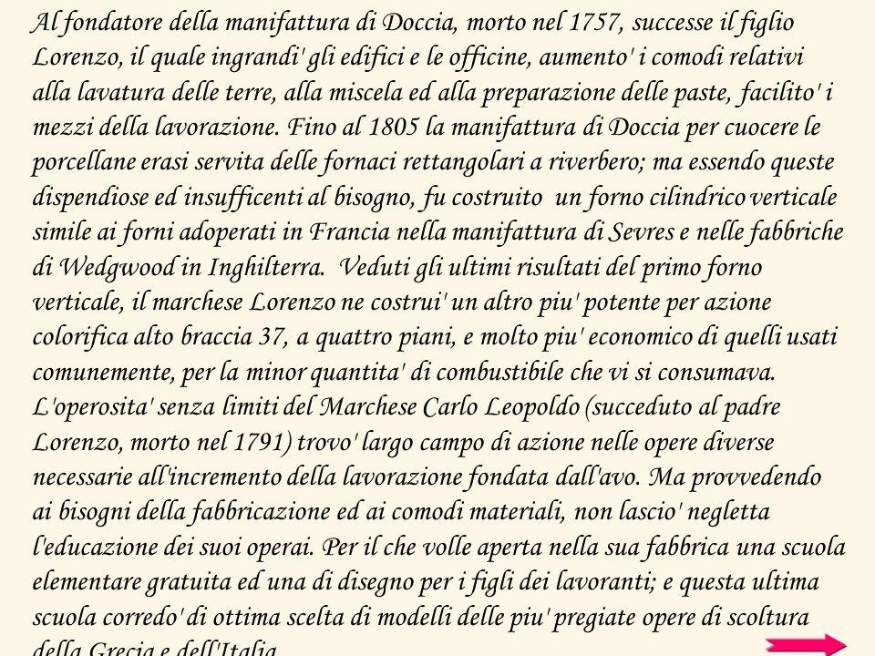 Al fondatore della manifattura di Doccia, morto nel 1757, successe il figlio Lorenzo, il quale ingrandi' gli edifici e le officine, aumento' i comodi