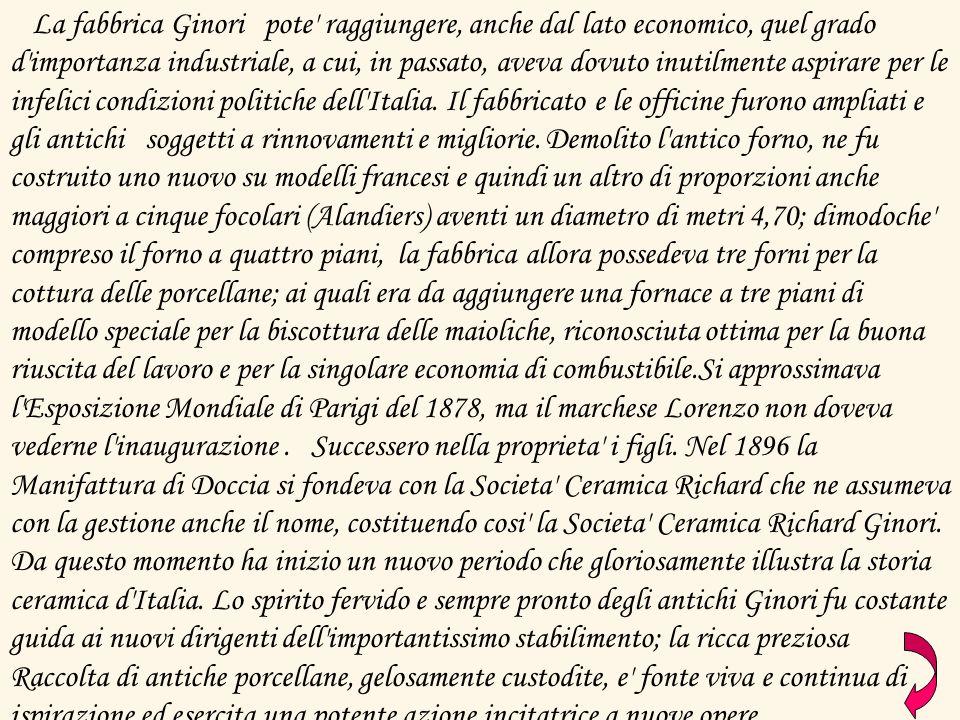 La fabbrica Ginori pote' raggiungere, anche dal lato economico, quel grado d'importanza industriale, a cui, in passato, aveva dovuto inutilmente aspir