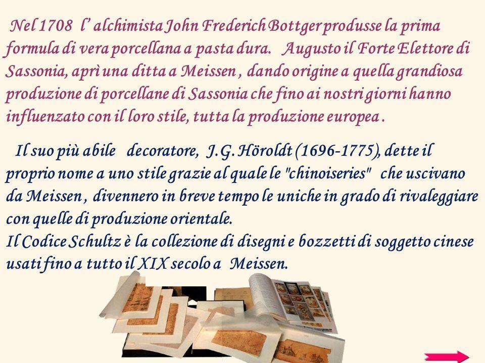 Nel 1708 l alchimista John Frederich Bottger produsse la prima formula di vera porcellana a pasta dura. Augusto il Forte Elettore di Sassonia, aprì un