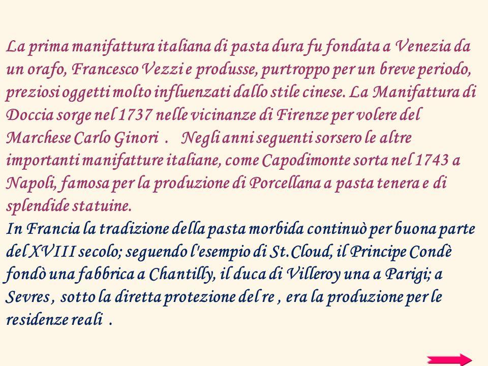 La prima manifattura italiana di pasta dura fu fondata a Venezia da un orafo, Francesco Vezzi e produsse, purtroppo per un breve periodo, preziosi ogg
