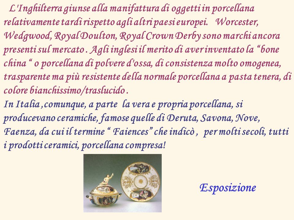L'Inghilterra giunse alla manifattura di oggetti in porcellana relativamente tardi rispetto agli altri paesi europei. Worcester, Wedgwood, Royal Doult