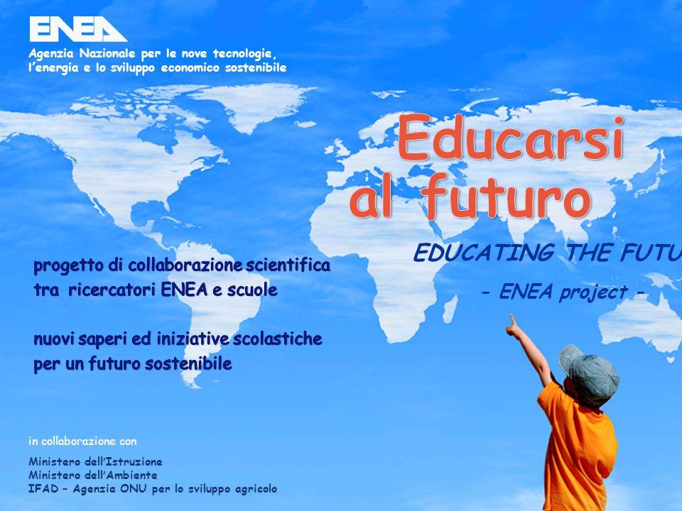 1ENEA - educarsi al futuro in collaborazione con Ministero dellIstruzione Ministero dellAmbiente IFAD – Agenzia ONU per lo sviluppo agricolo Agenzia Nazionale per le nove tecnologie, lenergia e lo sviluppo economico sostenibile EDUCATING THE FUTURE - ENEA project -