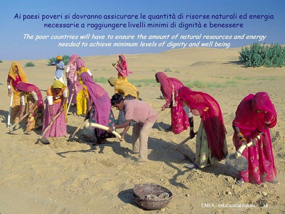 Più energia per i paesi poveri 14 ENEA - educarsi al futuro Ai paesi poveri si dovranno assicurare le quantità di risorse naturali ed energia necessar