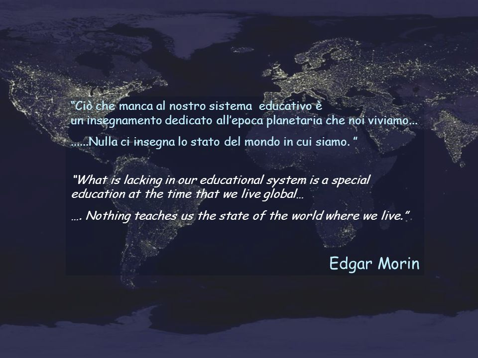 Ciò che manca al nostro sistema educativo è un insegnamento dedicato allepoca planetaria che noi viviamo.........Nulla ci insegna lo stato del mondo in cui siamo.