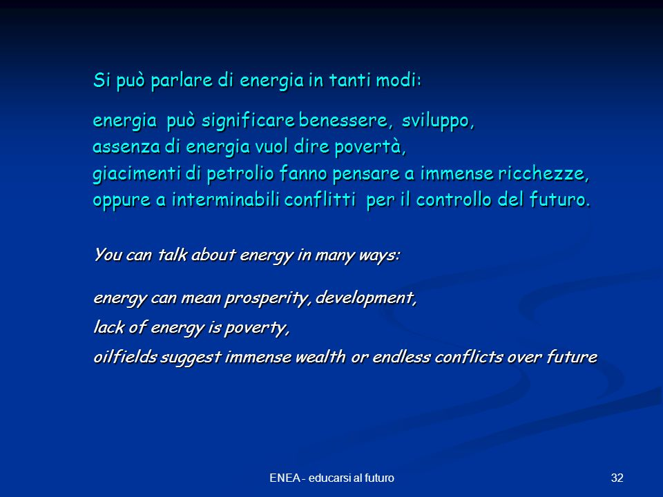 32ENEA - educarsi al futuro Si può parlare di energia in tanti modi: energia può significare benessere, sviluppo, assenza di energia vuol dire povertà, giacimenti di petrolio fanno pensare a immense ricchezze, oppure a interminabili conflitti per il controllo del futuro.