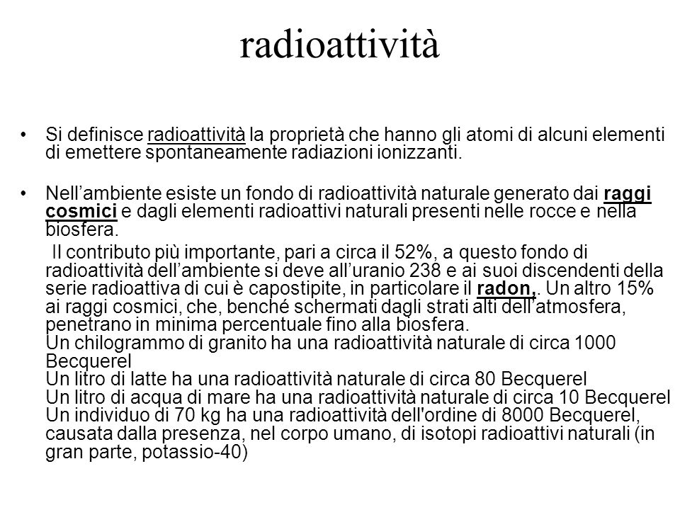 Si definisce radioattività la proprietà che hanno gli atomi di alcuni elementi di emettere spontaneamente radiazioni ionizzanti. Nellambiente esiste u