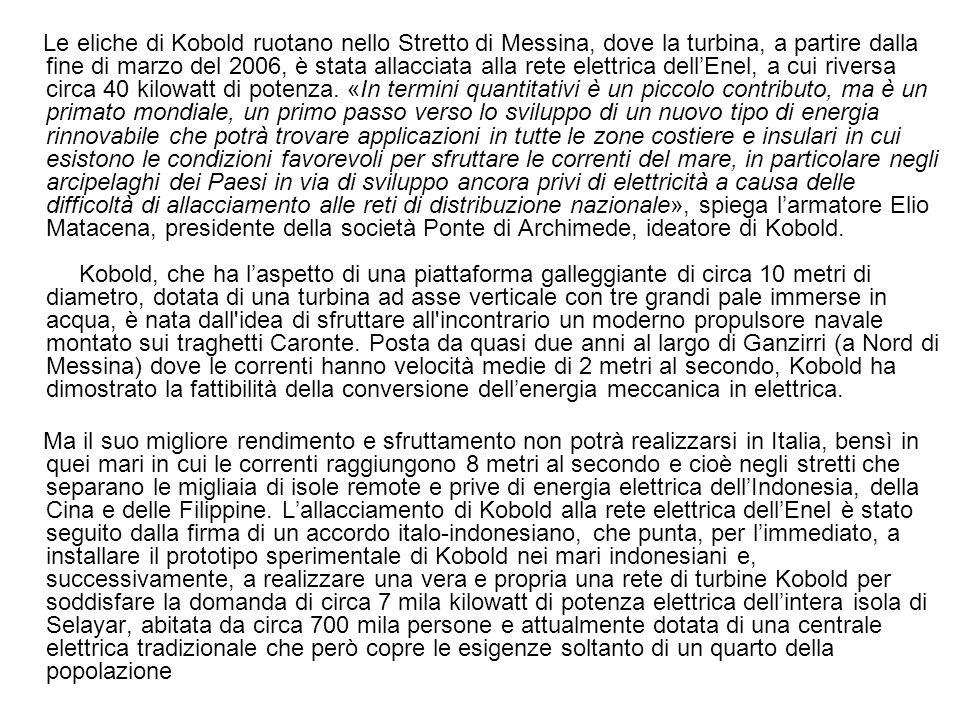 Le eliche di Kobold ruotano nello Stretto di Messina, dove la turbina, a partire dalla fine di marzo del 2006, è stata allacciata alla rete elettrica dellEnel, a cui riversa circa 40 kilowatt di potenza.