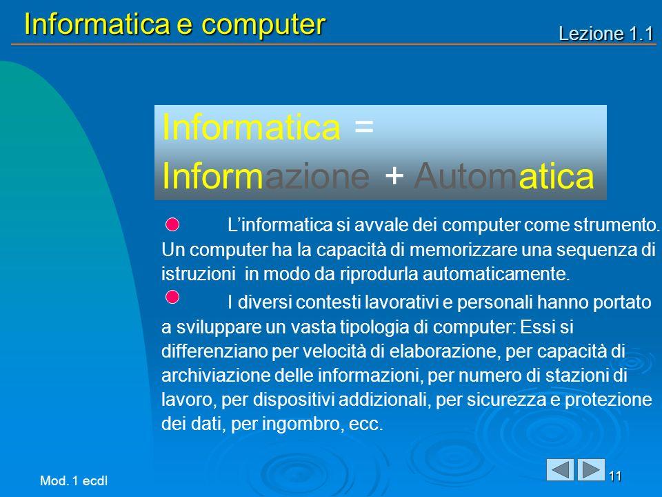 Lezione 1.1 Informatica e computer 11 Linformatica si avvale dei computer come strumento. Un computer ha la capacità di memorizzare una sequenza di is
