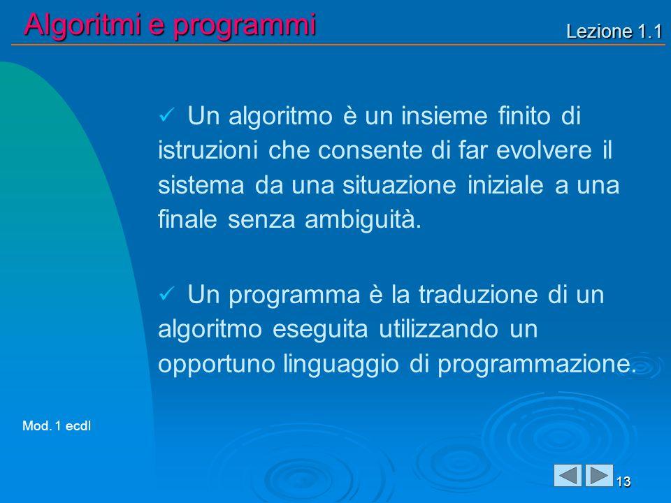 Lezione 1.1 Algoritmi e programmi 13 Un algoritmo è un insieme finito di istruzioni che consente di far evolvere il sistema da una situazione iniziale a una finale senza ambiguità.