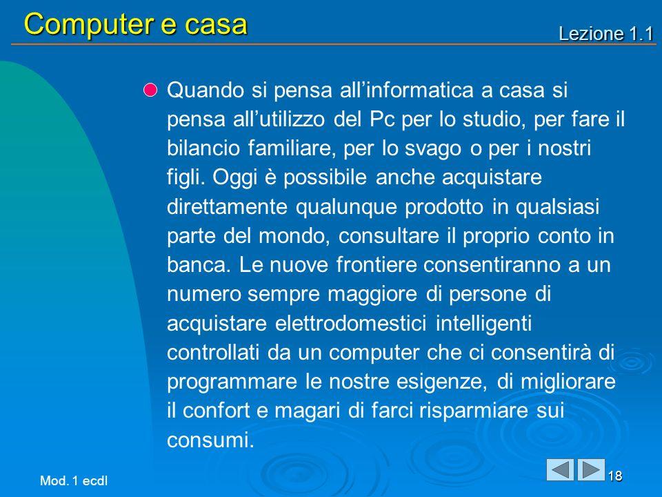 Lezione 1.1 Computer e casa 18 Quando si pensa allinformatica a casa si pensa allutilizzo del Pc per lo studio, per fare il bilancio familiare, per lo svago o per i nostri figli.