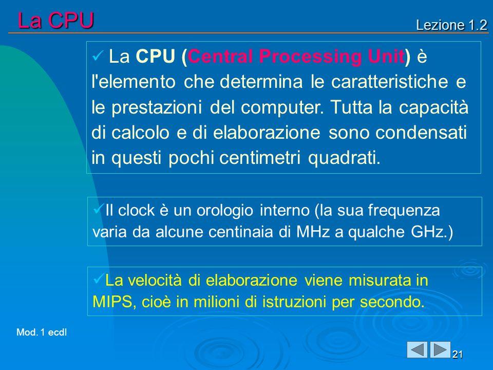 Lezione 1.2 La CPU 21 La CPU (Central Processing Unit) è l'elemento che determina le caratteristiche e le prestazioni del computer. Tutta la capacità