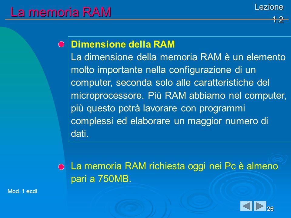 Lezione 1.2 La memoria RAM 26 Dimensione della RAM La dimensione della memoria RAM è un elemento molto importante nella configurazione di un computer, seconda solo alle caratteristiche del microprocessore.