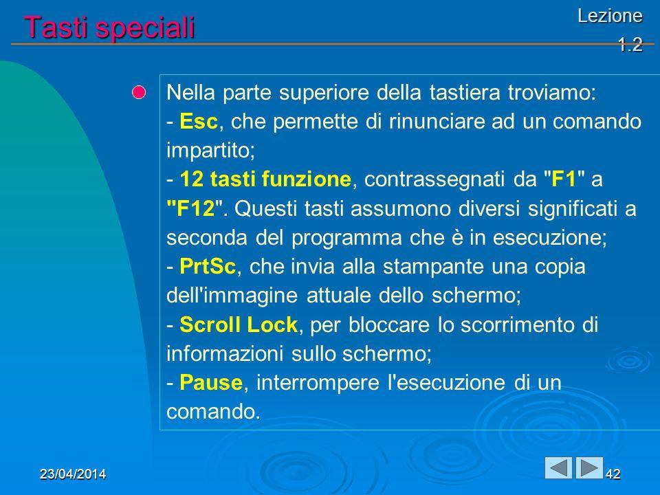 Lezione 1.2 Tasti speciali 23/04/201442 Nella parte superiore della tastiera troviamo: - Esc, che permette di rinunciare ad un comando impartito; - 12 tasti funzione, contrassegnati da F1 a F12 .