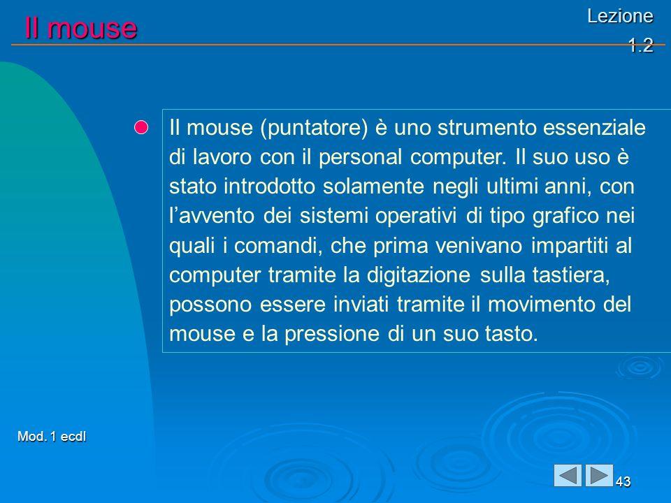 Lezione 1.2 Il mouse 43 Il mouse (puntatore) è uno strumento essenziale di lavoro con il personal computer. Il suo uso è stato introdotto solamente ne