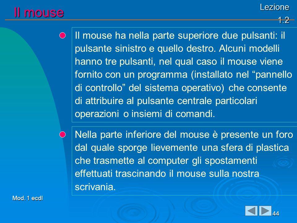 Lezione 1.2 Il mouse Il mouse 44 Il mouse ha nella parte superiore due pulsanti: il pulsante sinistro e quello destro. Alcuni modelli hanno tre pulsan